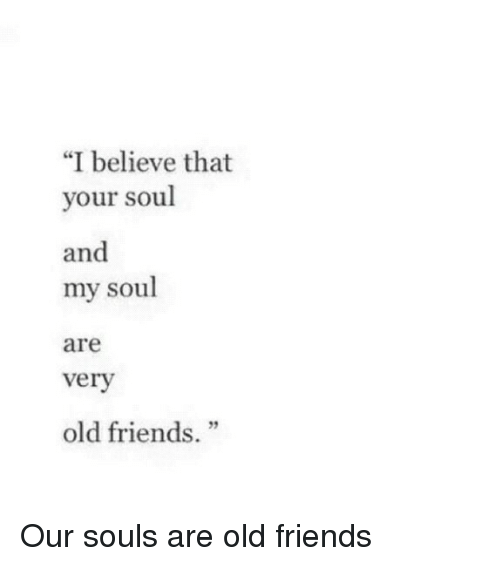 """old friends: """"I believe that  your soul  and  my soul  are  verv  old friends."""" Our souls are old friends"""