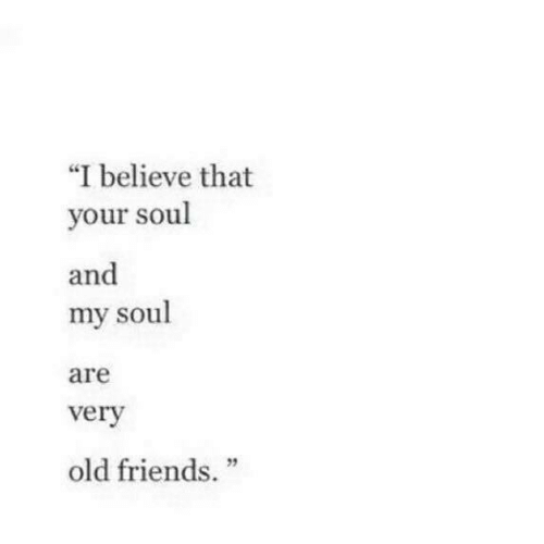 "old friends: ""I believe that  your soul  and  my soul  are  verv  2  old friends."