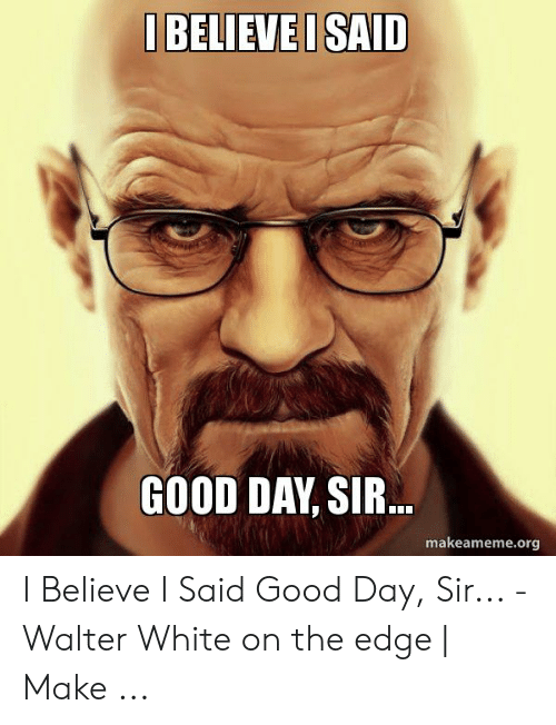 I Said Good Day Meme: I BELIEVEI SAID  GOOD DAY, SIR.  makeameme.org I Believe I Said Good Day, Sir... - Walter White on the edge | Make ...