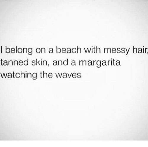 Dank, Waves, and Beach: I belong on a beach with messy hair  tanned skin, and a margarita  watching the waves