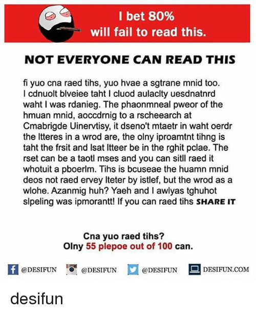 cna: I bet 80%  will fail to read this.  NOT EVERYONE CAN READ THIS  fi yuo cna raed tihs, yuo hvae a sgtrane mnid too.  I cdnuolt blveiee taht cluod aulaclty uesdnatnrd  waht I was rdanieg. The phaonmneal pweor of the  hmuan mnid, aoccdrnig to a rscheearch at  Cmabrigde Uinervtisy, it dseno't mtaetr in waht oerdr  the Itteres in a wrod are, the olny iproamtnt tihng is  taht the frsit and Isat Itteer be in the rghit pclae. The  rset can be a taotl mses and you can sitll raed it  whotuit a pboerlm. Tihs is bcuseae the huamn mnid  deos not raed ervey Iteter by istlef, but the wrod asa  wlohe. Azanmig huh? Yaeh and I awlyas tghuhot  slpeling was ipmorantt! If you can raed tihs SHARE IT  Cna yuo raed tihs?  Olny 55 plepoe out of 100 can.  困@DESIFUN 1 @DESIFUN @DESIFUN DESIFUN.COM desifun