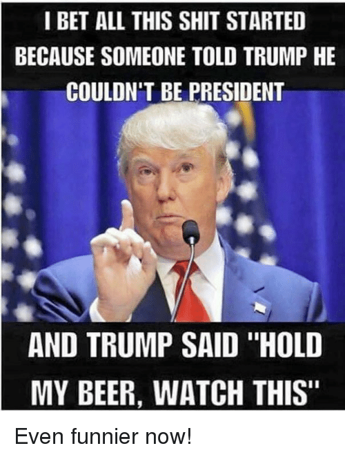 "Hold My Beer Watch This: I BET ALL THIS SHIT STARTED  BECAUSE SOMEONE TOLD TRUMP HE  COULDN'T BE PRESIDENT  AND TRUMP SAID ""HOLD  MY BEER, WATCH THIS"" Even funnier now!"