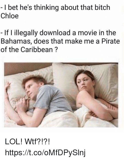 pirate of the caribbean: -I bet he's thinking about that bitch  Chloe  If I illegally download a movie in the  Bahamas, does that make me a Pirate  of the Caribbean ? LOL! Wtf?!?! https://t.co/oMfDPySlnj