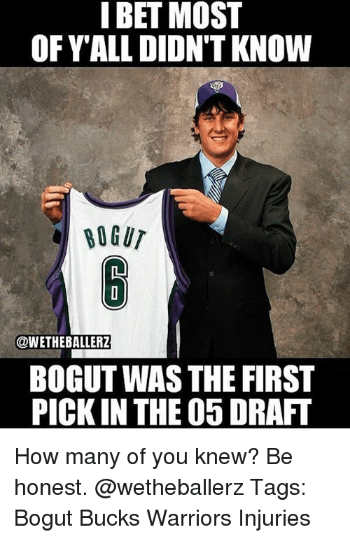 I Bet, Memes, and Warriors: I BET MOST  OFYALL DIDN'T KNOW  @WETHEBALLERZ  BOGUT WAS THE FIRST  PICK IN THE O5 DRAFT How many of you knew? Be honest. @wetheballerz Tags: Bogut Bucks Warriors Injuries