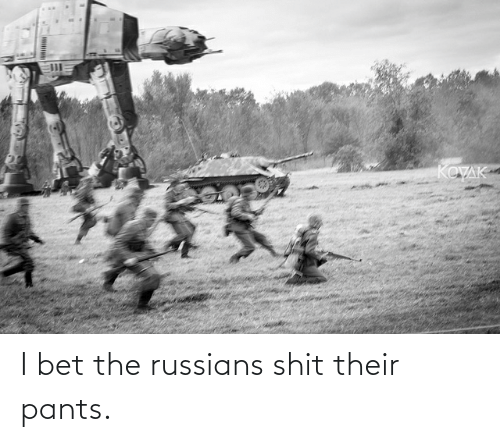 russians: I bet the russians shit their pants.