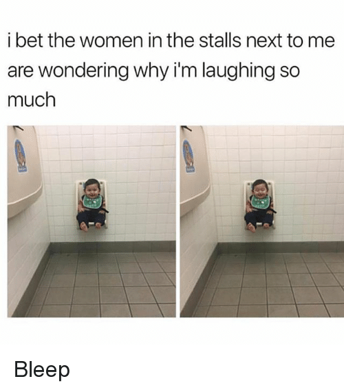 I Bet, Memes, and Women: i bet the women in the stalls next to me  are wondering why i'm laughing so  much Bleep