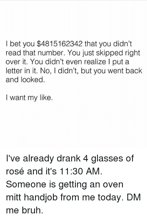 Bruh, Handjob, and I Bet: I bet you $4815162342 that you didn't  read that number. You just skipped right  over it. You didn't even realize I put a  letter in it. No, l didn't, but you went back  and looked.  I want my like. I've already drank 4 glasses of rosé and it's 11:30 AM. Someone is getting an oven mitt handjob from me today. DM me bruh.