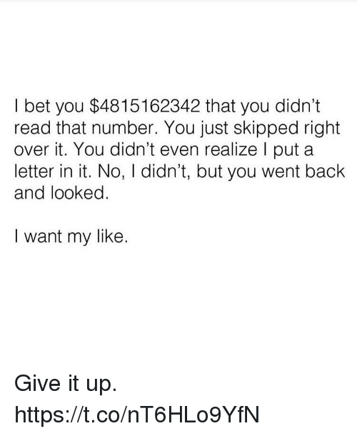 Funny, I Bet, and Back: I bet you $4815162342 that you didn't  read that number. You just skipped right  over it. You didn't even realize l put a  letter in it. No, I didn't, but you went back  and looked  I want my like Give it up. https://t.co/nT6HLo9YfN