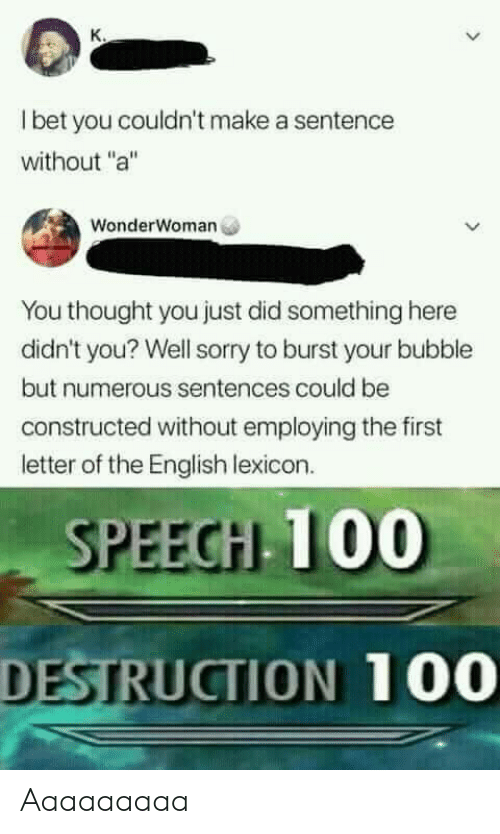 """aaaaaaaaa: I bet you couldn't make a sentence  without """"a""""  WonderWoman  You thought you just did something here  didn't you? Well sorry to burst your bubble  but numerous sentences could be  constructed without employing the first  letter of the English lexicon.  SPEEGH T00  DESTRUCTION 100 Aaaaaaaaa"""