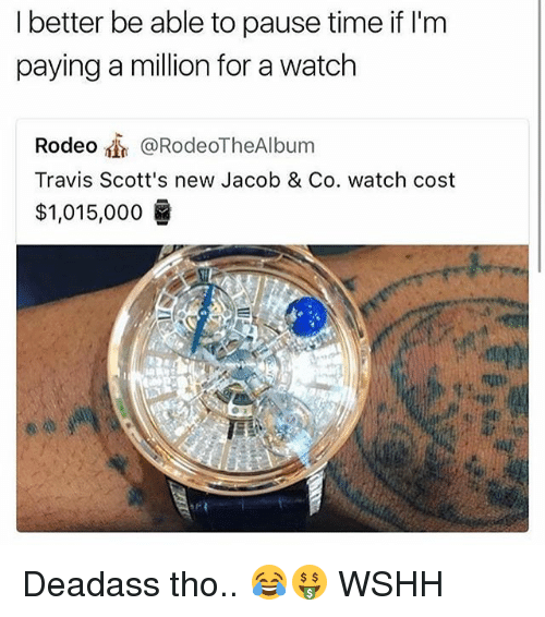 Memes, Wshh, and Time: I better be able to pause time if lI'm  paying a million for a watch  Rodeo @RodeoTheAlbum  Travis Scott's new Jacob & Co. watch cost  $1,015,000 Deadass tho.. 😂🤑 WSHH
