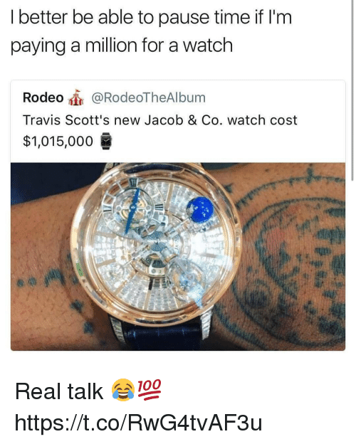 Time, Watch, and Rodeo: I better be able to pause time if l'm  paying a million for a watch  Rodeo @RodeoTheAlbum  Travis Scott's new Jacob & Co. watch cost  $1,015,000  0 Real talk 😂💯 https://t.co/RwG4tvAF3u