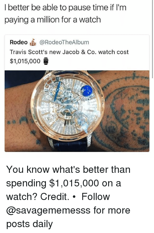 Memes, Time, and Watch: I better be able to pause time if l'm  paying a million for a watch  Rodeo @RodeoTheAlbum  Travis Scott's new Jacob & Co. watch cost  $1,015,000 굶 You know what's better than spending $1,015,000 on a watch? Credit. • ➫➫ Follow @savagememesss for more posts daily