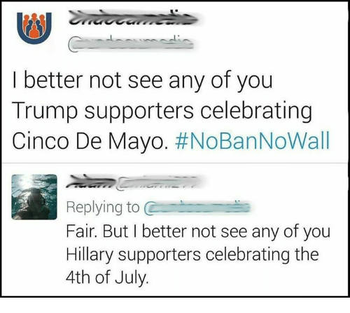 Cinco De Mayo: I better not see any of you  Trump supporters celebrating  Cinco De Mayo. #NoBanNoWall  Replying to C  Fair. But I better not see any of you  Hillary supporters celebrating the  4th of July.