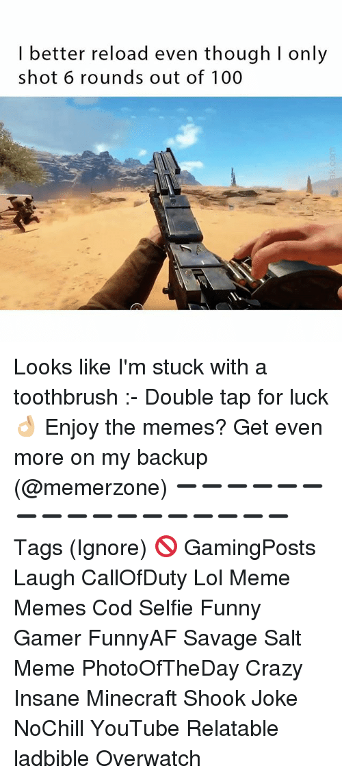 Anaconda, Crazy, and Funny: I better reload even though I only  shot 6 rounds out of 100 Looks like I'm stuck with a toothbrush :- Double tap for luck 👌🏼 Enjoy the memes? Get even more on my backup (@memerzone) ➖➖➖➖➖➖➖➖➖➖➖➖➖➖➖➖➖ Tags (Ignore) 🚫 GamingPosts Laugh CallOfDuty Lol Meme Memes Cod Selfie Funny Gamer FunnyAF Savage Salt Meme PhotoOfTheDay Crazy Insane Minecraft Shook Joke NoChill YouTube Relatable ladbible Overwatch