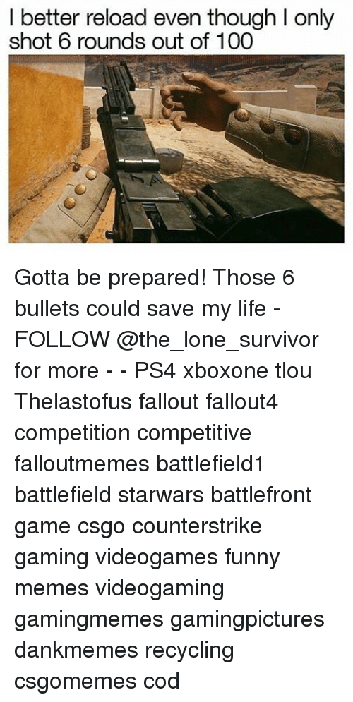 reloading: I better reload even though l only  shot 6 rounds out of 100 Gotta be prepared! Those 6 bullets could save my life - FOLLOW @the_lone_survivor for more - - PS4 xboxone tlou Thelastofus fallout fallout4 competition competitive falloutmemes battlefield1 battlefield starwars battlefront game csgo counterstrike gaming videogames funny memes videogaming gamingmemes gamingpictures dankmemes recycling csgomemes cod