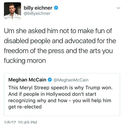 Memes, Meryl Streep, and Freedom of the Press: i billy eichner  abillyeichner  Um she asked him not to make fun of  disabled people and advocated for the  freedom of the press and the arts you  fucking moron  Meghan McCain  @Meghan McCain  This Meryl Streep speech is why Trump won.  And if people in Hollywood don't start  recognizing why and how you will help him  get re-elected  1/8/17 10:49 PM