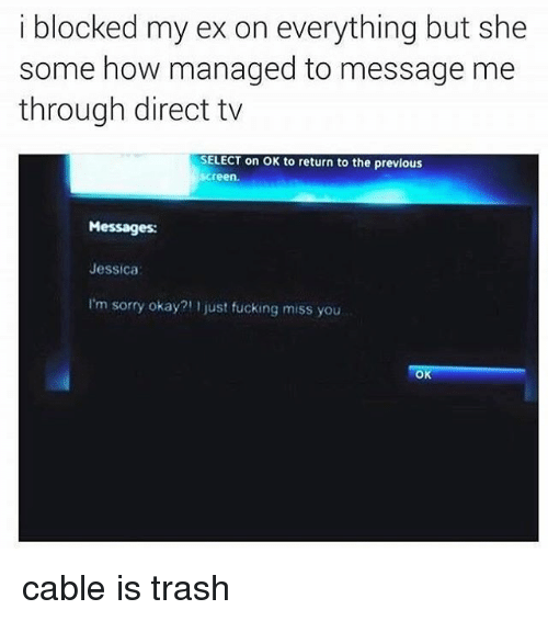 Direct Tv: i blocked my ex on everything but she  some how managed to message me  through direct tv  SELECT on OK to return to the previous  Screen  Messages:  Jessica  I'm sorry okay?' just fucking miss you  OK cable is trash