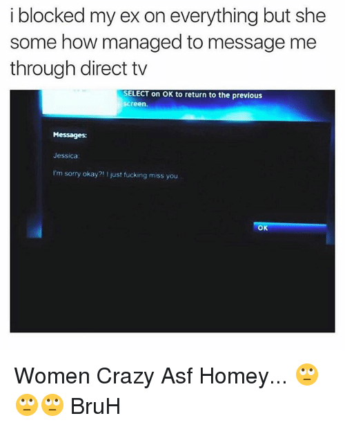 Direct Tv: i blocked my ex on everything but she  some how managed to message me  through direct tv  SELECT on OK to return to the previous  Screen.  Messages:  Jessica  I'm sorry okay? just fucking miss you  OK Women Crazy Asf Homey... 🙄🙄🙄 BruH