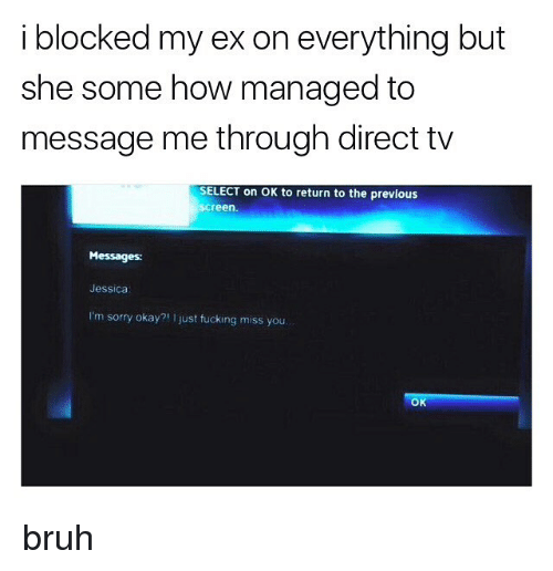 Direct Tv: i blocked my ex on everything but  she some how managed to  message me through direct tv  SELECT on OK to return to the previous  screen.  Messages:  Jessica  I'm sorry okay?1 I just fucking miss you  OK bruh