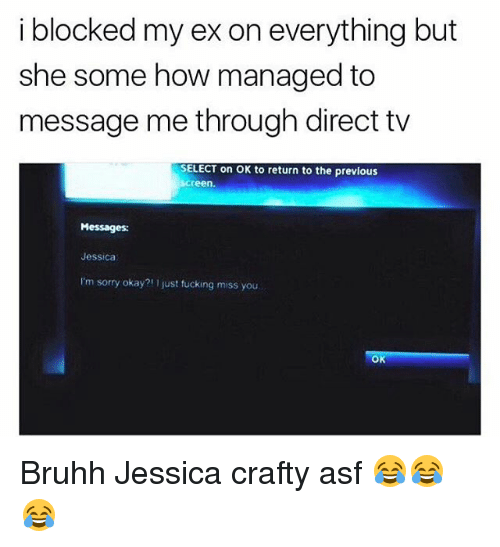 Direct Tv: i blocked my ex on everything but  she some how managed to  message me through direct tv  SELECT on OK to return to the previous  screen  Messages:  Jessica  I'm sorry okay?1 I just fucking miss you Bruhh Jessica crafty asf 😂😂😂