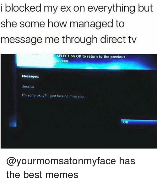 Memes, Sorry, and Best: i blocked my ex on everything but  she some how managed to  message me through direct tv  SELECT on OK to return to the previous  creen  Messages:  Jessica  I'm sorry okay?! I just tucking miss you  Ok @yourmomsatonmyface has the best memes
