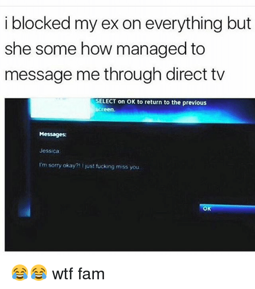 Direct Tv: i blocked my ex on everything but  she some how managed to  message me through direct tv  SELECT on OK to return to the previous  screen.  Messages:  Jessica  I'm sorry okay?! just fucking miss you  OK 😂😂 wtf fam