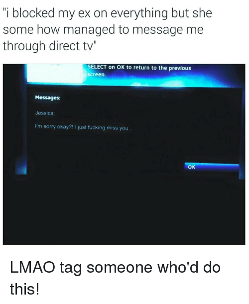 """Direct Tv: i blocked my ex on everything but she  some how managed to message me  through direct tv""""  SELECT on OK to return to the previous  Screen  Messages:  Jessica  I'm sorry okay?  Just fucking miss you  OK LMAO tag someone who'd do this!"""