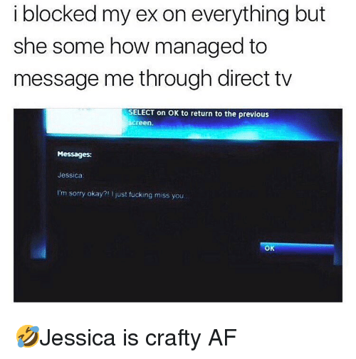Direct Tv: i blocked my ex on everything but  she some how managed to  message me through direct tv  SELECT on OK to return to the previous  creen  Messages:  Jessica  I'm sorry okay?! I just fucking miss you  Ok 🤣Jessica is crafty AF