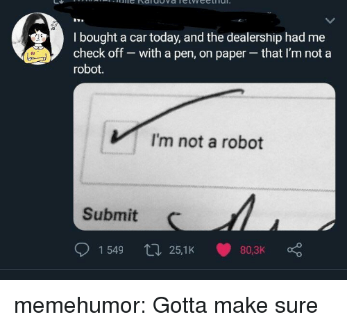 Im Not A Robot: I bought a car today, and the dealership had me  check off - with a pen, on paper that I'm not a  robot.  VI'm not a robot  Submit  1549 25,1K 80,3K memehumor:  Gotta make sure