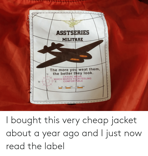 jacket: I bought this very cheap jacket about a year ago and I just now read the label