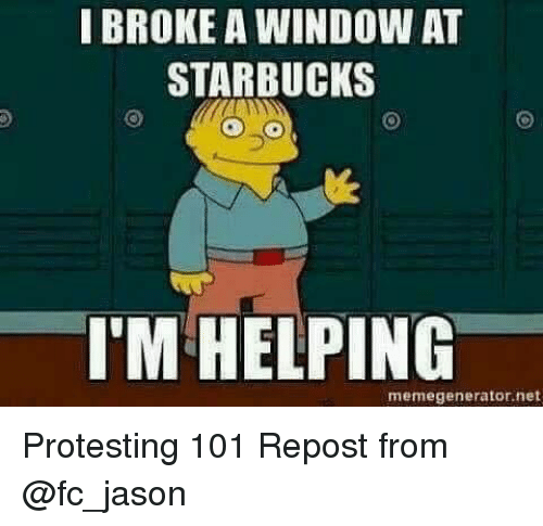 memegenerators: I BROKE A WINDOW AT  STARBUCKS  I'M HELPING  memegenerator, net Protesting 101 Repost from @fc_jason