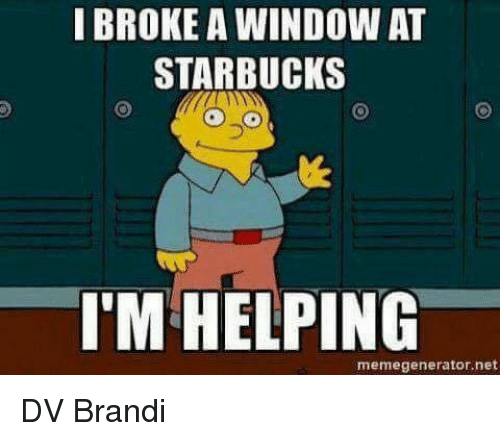 memegenerators: I BROKE A WINDOW AT  STARBUCKS  I'M HELPING  memegenerator.net DV Brandi