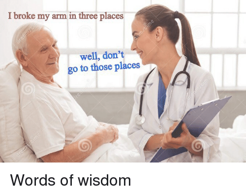 Words Of Wisdom: I broke my arm in three places  well, don't  go to those places Words of wisdom
