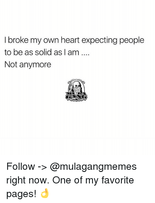 Memes, Heart, and 🤖: I broke my own heart expecting people  to be as solid as l am  Not anymore Follow -> @mulagangmemes right now. One of my favorite pages! 👌