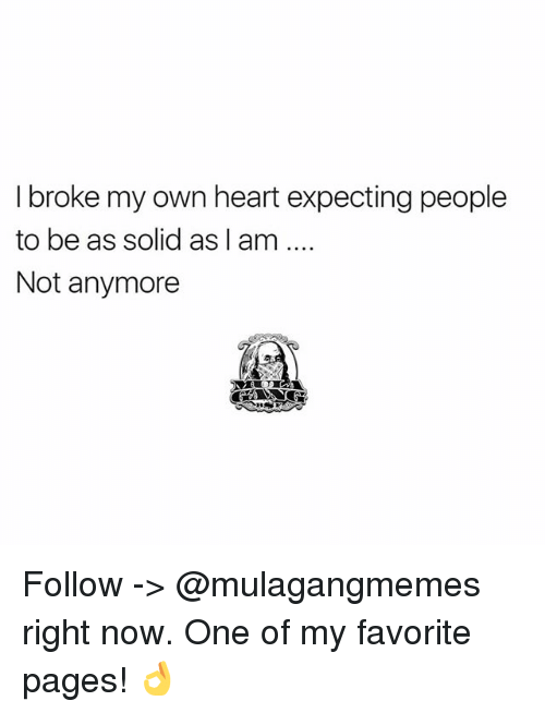 Memes, Heart, and 🤖: I broke my own heart expecting people  to be as solid as I am  Not anymore Follow -> @mulagangmemes right now. One of my favorite pages! 👌