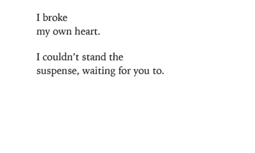 suspense: I broke  my own heart.  I couldn't stand the  suspense, waiting for you to.