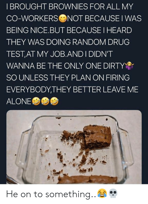 Drug Test: I BROUGHT BROWNIES FOR ALL MY  CO-WORKERS NOT BECAUSE I WAS  BEING NICE.BUT BECAUSE I HEARD  THEY WAS DOING RANDOM DRUG  TEST,AT MY JOB.AND I DIDN'T  WANNA BE THE ONLY ONE DIRTY  SO UNLESS THEY PLAN ON FIRING  EVERYBODY,THEY BETTER LEAVE ME  ALONE  7 He on to something..😂💀