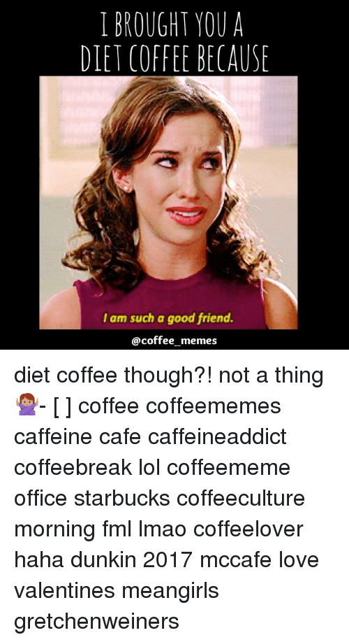 Coffee Meme: I BROUGHT YOU A  DIET COFFEE BECAUSE  I am such a good friend.  @coffee memes diet coffee though?! not a thing 🙅🏽- [ ] coffee coffeememes caffeine cafe caffeineaddict coffeebreak lol coffeememe office starbucks coffeeculture morning fml lmao coffeelover haha dunkin 2017 mccafe love valentines meangirls gretchenweiners