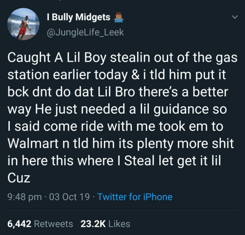 bully: I Bully Midgets  @JungleLife_Leek  Caught A Lil Boy stealin out of the gas  station earlier today & i tld him put it  bck dnt do dat Lil Bro there's a better  way He just needed a lil guidance so  I said come ride with me took em to  Walmart n tld him its plenty more shit  in here this where I Steal let get it lil  Cuz  9:48 pm 03 Oct 19 Twitter for iPhone  23.2K Likes  6,442 Retweets
