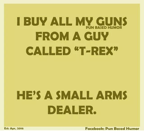 "Facebook Pun: I BUY ALL MY GUNS  PUN BASED HUMOR  FROM A GUY  CALLED ""T REX""  HE'S A SMALL ARMS  DEALER.  Est: Apr, 2016  Facebook: Pun Based Humor"
