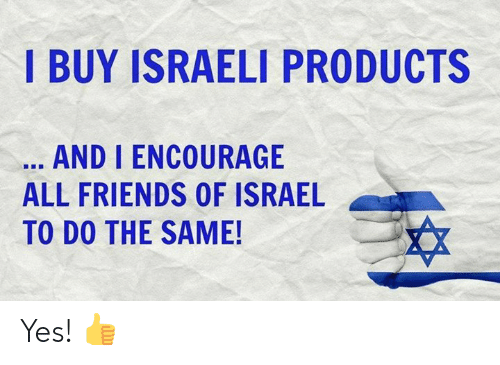 Israel: I BUY ISRAELI PRODUCTS  AND I ENCOURAGE  ALL FRIENDS OF ISRAEL  TO DO THE SAME! Yes! 👍