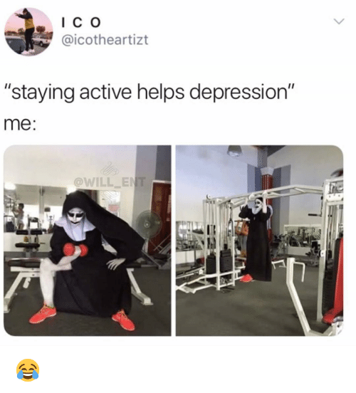 "Memes, Depression, and Helps: I C o  @icotheartizt  ""staying active helps depression""  me:  @WILL ENT  Il 😂"