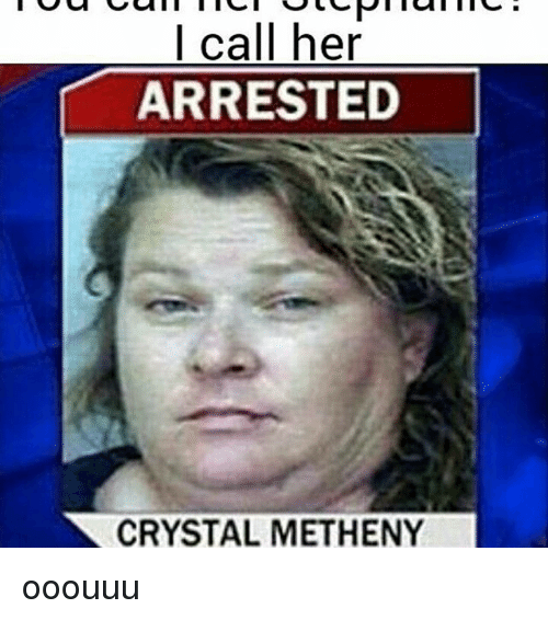 i call her arrested crystal metheny ooouuu 17691948 search crystal memes on me me,Ooouuu Meme