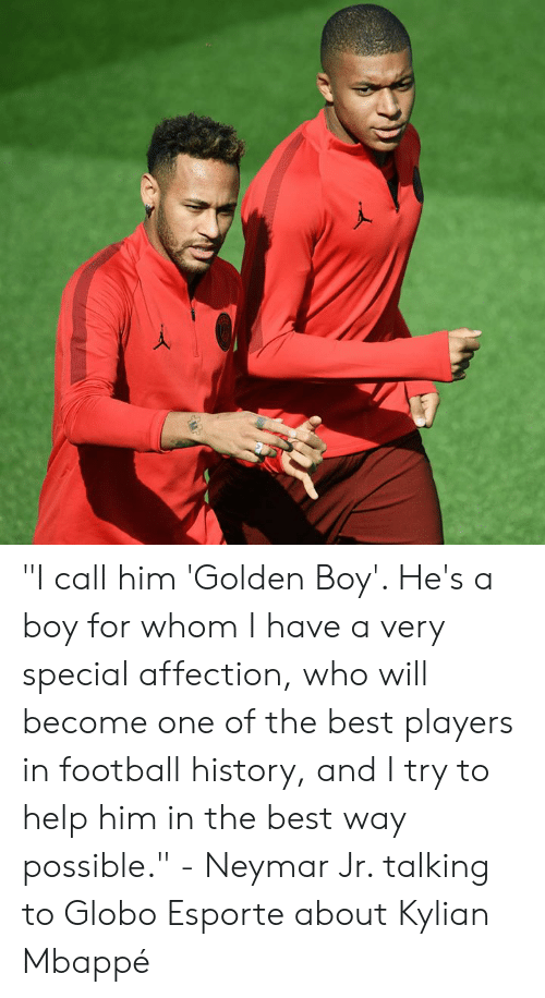 """Mbappe: """"I call him 'Golden Boy'. He's a boy for whom I have a very special affection, who will become one of the best players in football history, and I try to help him in the best way possible.""""  - Neymar Jr. talking to Globo Esporte about Kylian Mbappé"""