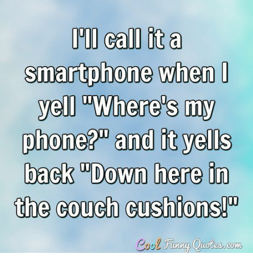"Finny: I call it a  smartphone when  yell ""Where's my  phone?"" and it yells  back ""Down here in  the couch cushions!""  Cool Finny Quotes.com"