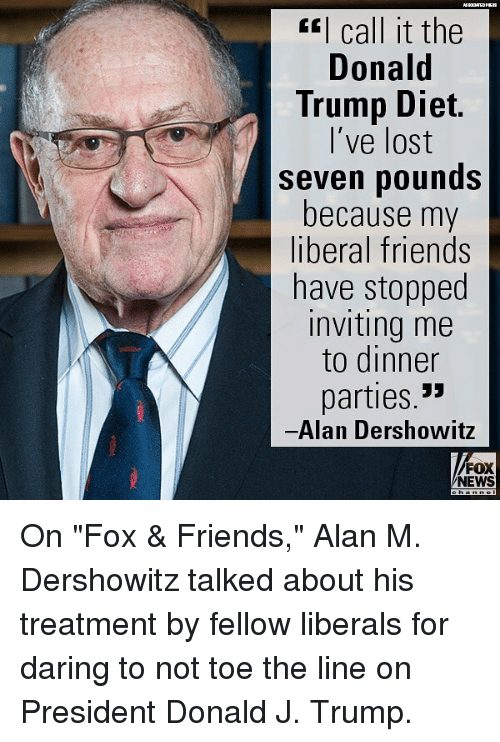 """Donald Trump, Friends, and Memes: I call it the  Donald  Trump Diet.  l've lost  seven pounds  because my  liberal friends  have stopped  inviting me  to dinner  parties.  Alan Dershowitz  FOX  NEWS On """"Fox & Friends,"""" Alan M. Dershowitz talked about his treatment by fellow liberals for daring to not toe the line on President Donald J. Trump."""