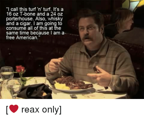 "Memes, American, and Free: ""I call this turf 'n' turf. It's a  16 oz T-bone and a 24 oz  porterhouse. Also, whisky  and a cigar. am going to  consume all of this at the  same time because I am a  free American [❤ reax only]"