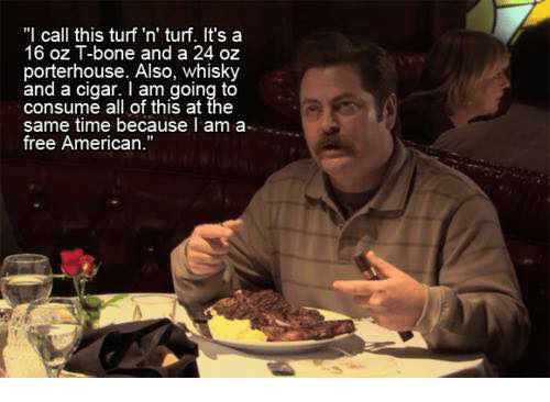 "Memes, American, and Free: ""I call this turf 'n' turf. It's a  16 oz T-bone and a 24 oz  porterhouse. Also, whisky  and a cigar. I am going to  consume all of this at the  same time because I am a  free American."