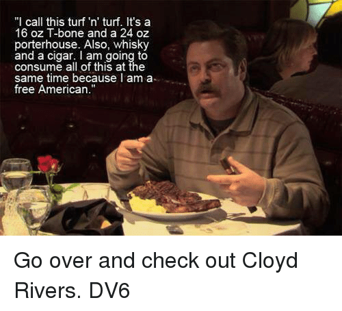 "Memes, American, and Free: ""I call this turf 'n' turf. It's a  16 oz T-bone and a 24 oz  porterhouse. Also, whisky  and a cigar. I am going to  consume all of this at the  same time because I am a  free American. Go over and check out Cloyd Rivers.  DV6"