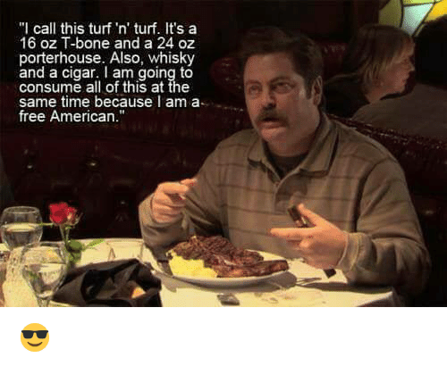 "Memes, American, and Free: ""I call this turf 'n' turf. It's a  16 oz T-bone and a 24 oz  porterhouse. Also, whisky  and a cigar. I am going to  consume all of this at the  same time because I am a  free American."" 😎"